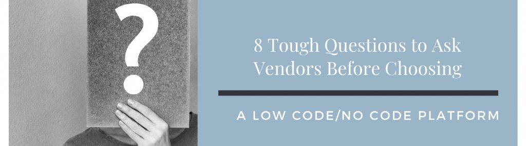 8 Tough Questions to Ask Vendors Before Choosing a LCNC Platform