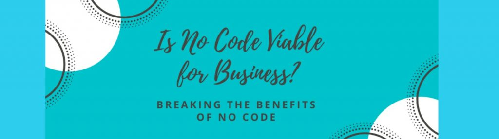 I S NO CODE VIABLE FOR BUSINESS? Breaking The Benefits of No Code…