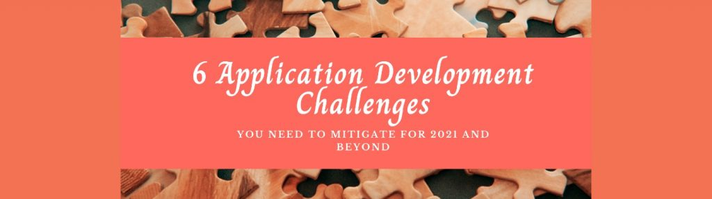 Web Application Development Challenges You Need to Mitigate for 2021 and Beyond…