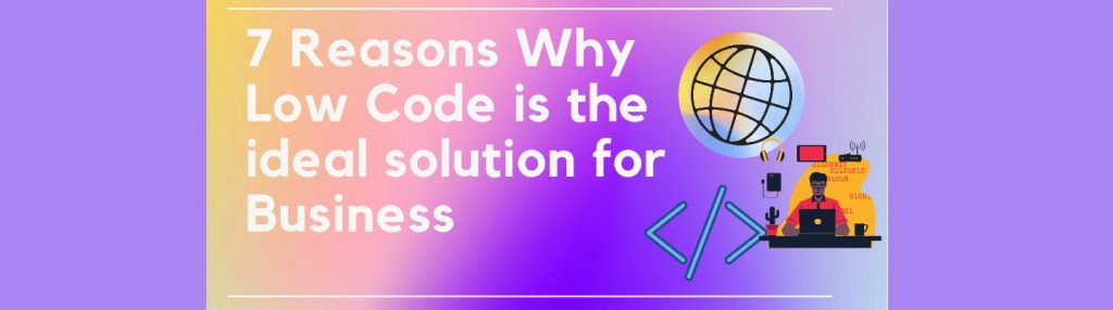 7 Reasons Why Low code is the Ideal Solution for Business
