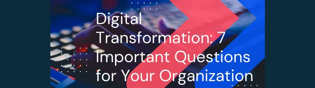 Digital Transformation: 7 Important Questions for Your Organization