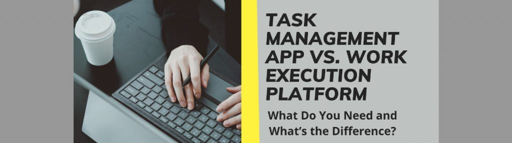 T ask Management App Vs. Work Execution Platform: What Do You Need and What's the Difference?